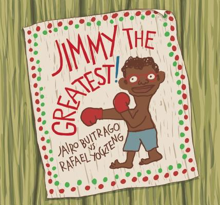 Jimmy the Greatest! By Buitrago, Jairo/ Yockteng, Rafael (ILT)/ Amado, Elisa (TRN)